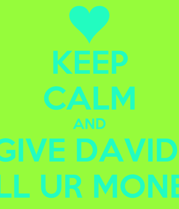 KEEP CALM AND GIVE DAVID  ALL UR MONEY
