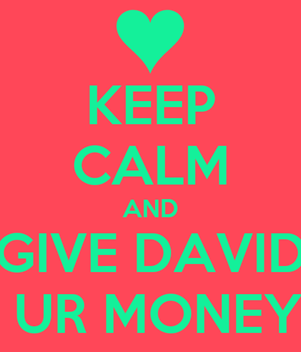 KEEP CALM AND GIVE DAVID  UR MONEY