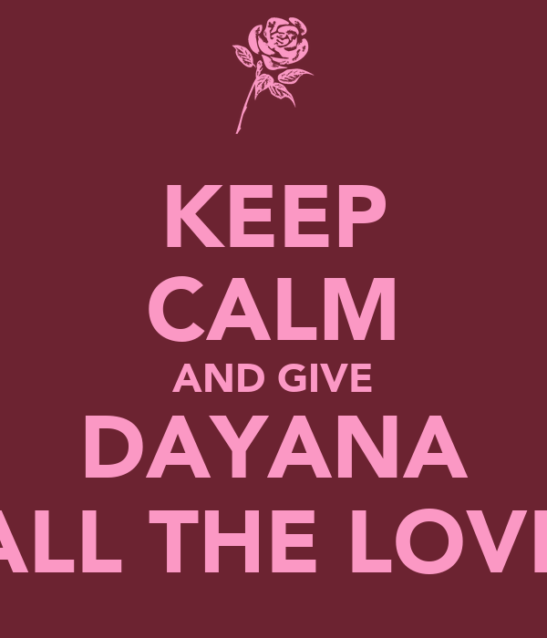 KEEP CALM AND GIVE DAYANA ALL THE LOVE