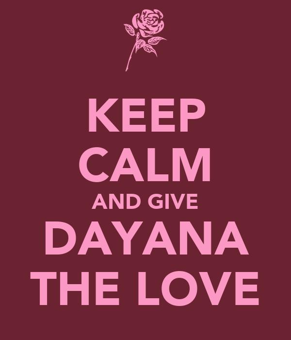 KEEP CALM AND GIVE DAYANA THE LOVE