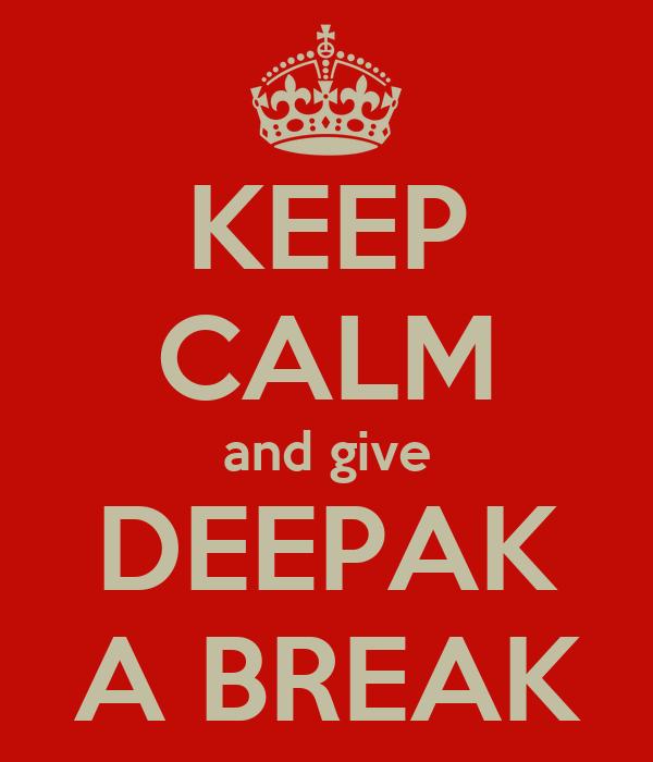 KEEP CALM and give DEEPAK A BREAK