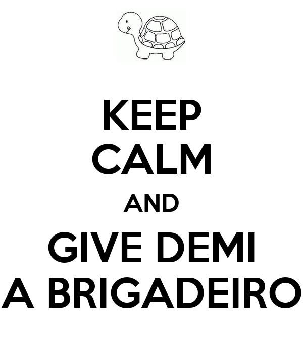 KEEP CALM AND GIVE DEMI A BRIGADEIRO
