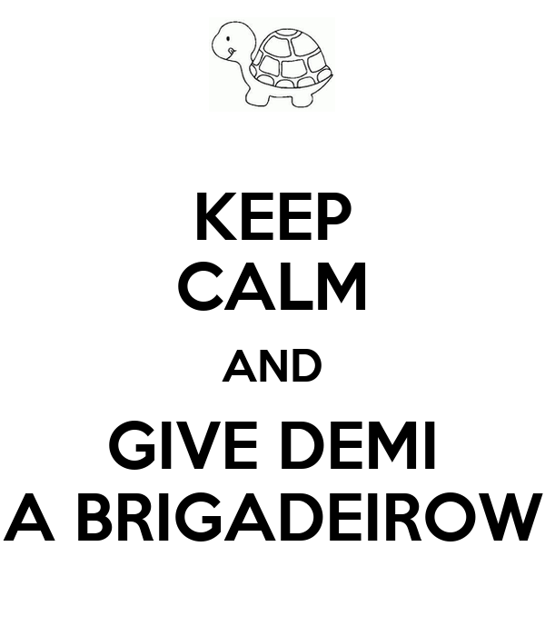 KEEP CALM AND GIVE DEMI A BRIGADEIROW