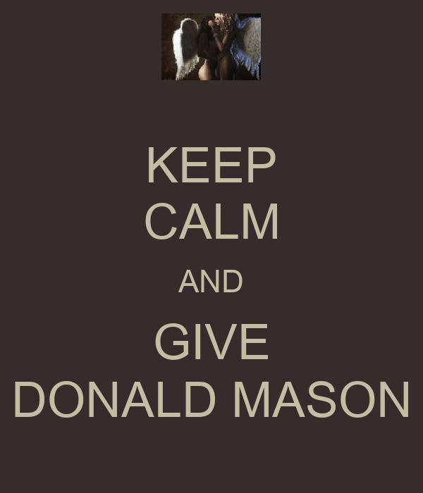 KEEP CALM AND GIVE DONALD MASON