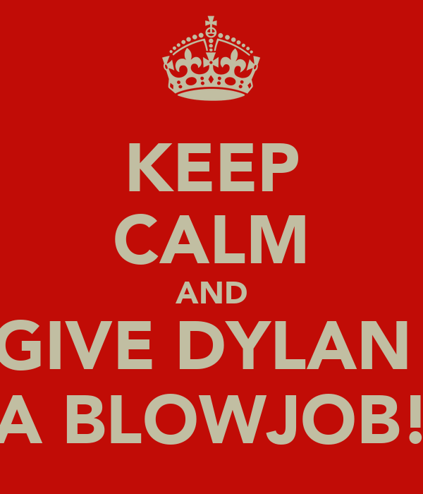 KEEP CALM AND GIVE DYLAN  A BLOWJOB!