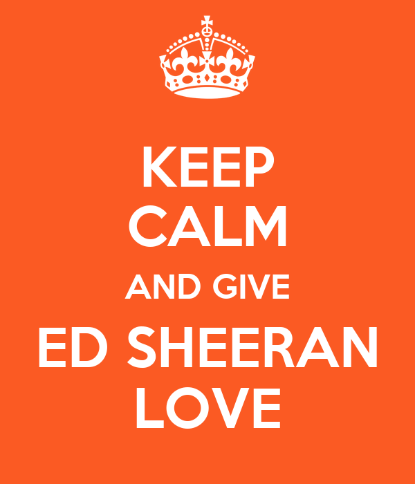 KEEP CALM AND GIVE ED SHEERAN LOVE