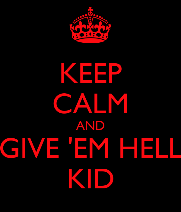 KEEP CALM AND GIVE 'EM HELL KID