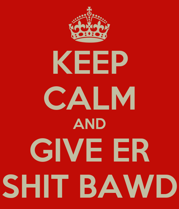 KEEP CALM AND GIVE ER SHIT BAWD