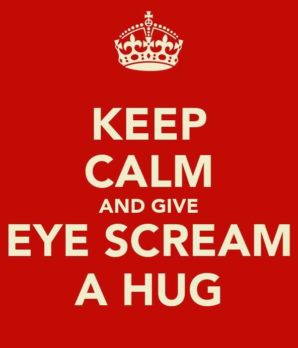 KEEP CALM AND GIVE EYE SCREAM A HUG