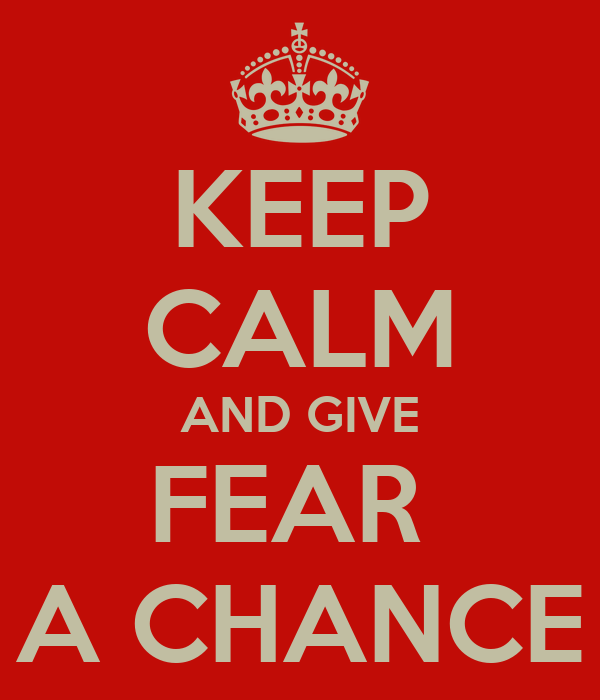 KEEP CALM AND GIVE FEAR  A CHANCE