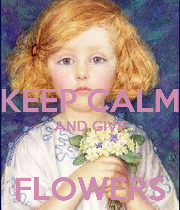 KEEP CALM AND GIVE  FLOWERS