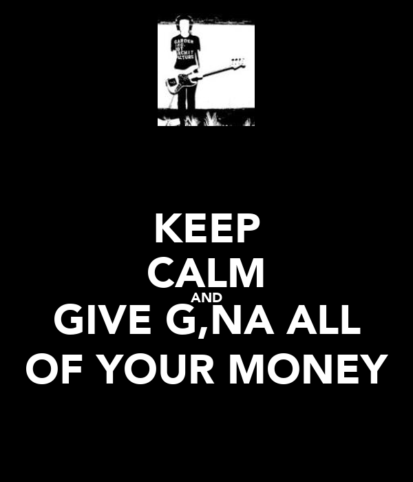 KEEP CALM AND GIVE G,NA ALL OF YOUR MONEY