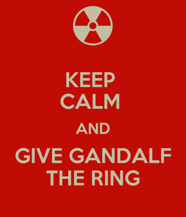KEEP  CALM  AND GIVE GANDALF THE RING
