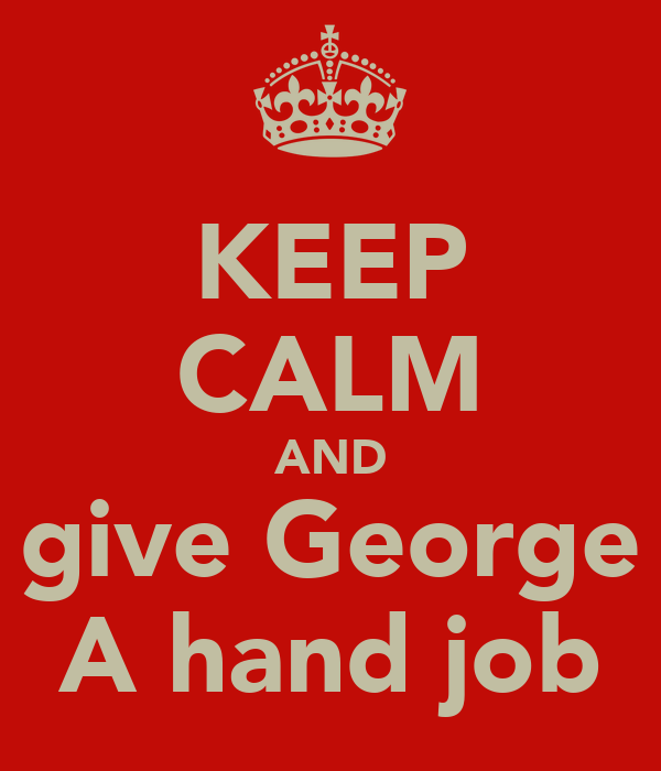 KEEP CALM AND  give George  A hand job