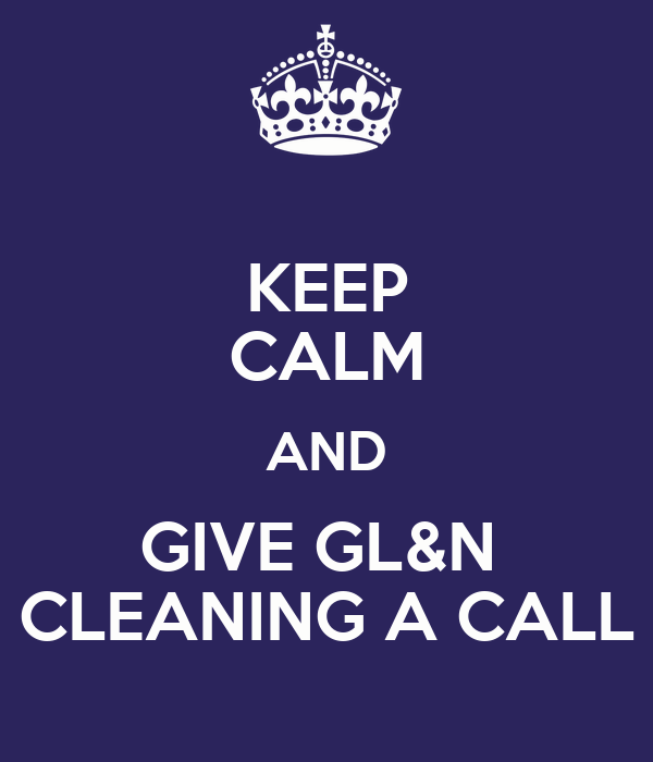 KEEP CALM AND GIVE GL&N  CLEANING A CALL