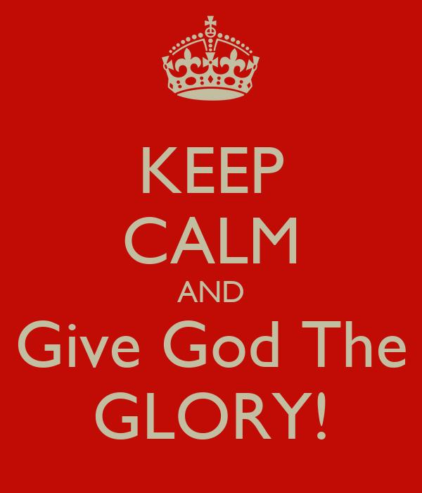 KEEP CALM AND Give God The GLORY!
