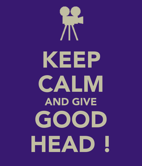 KEEP CALM AND GIVE GOOD HEAD !