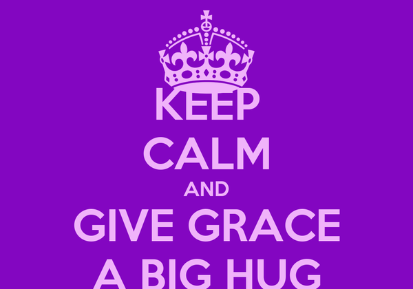 KEEP CALM AND GIVE GRACE A BIG HUG