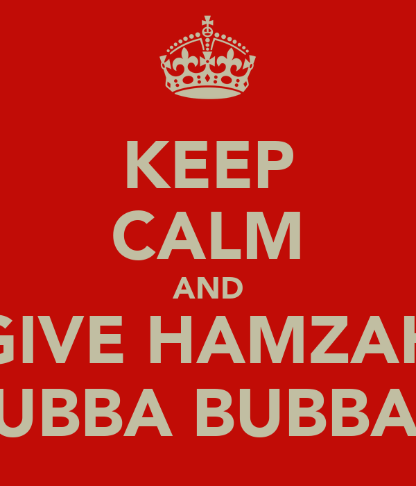 KEEP CALM AND GIVE HAMZAH HUBBA BUBBA!!