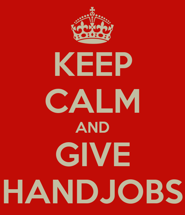 KEEP CALM AND GIVE HANDJOBS