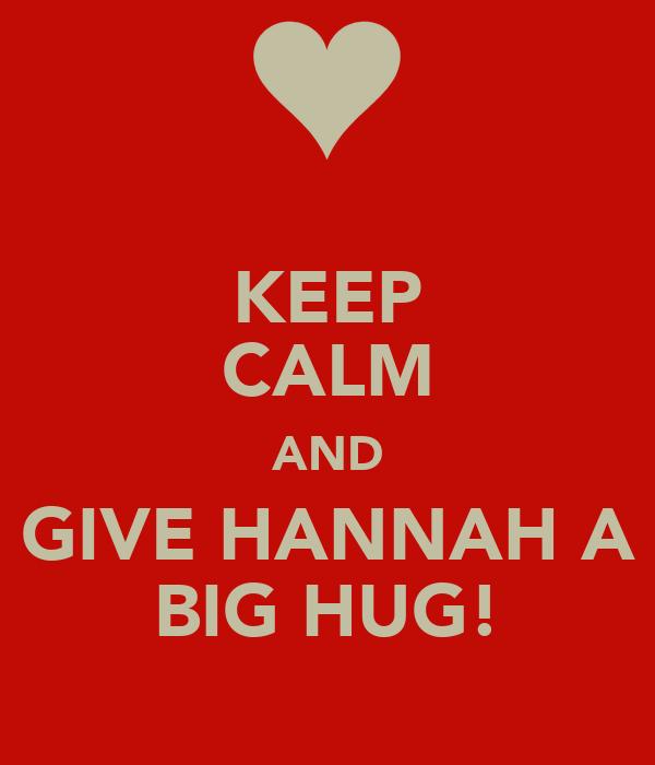 KEEP CALM AND GIVE HANNAH A BIG HUG!