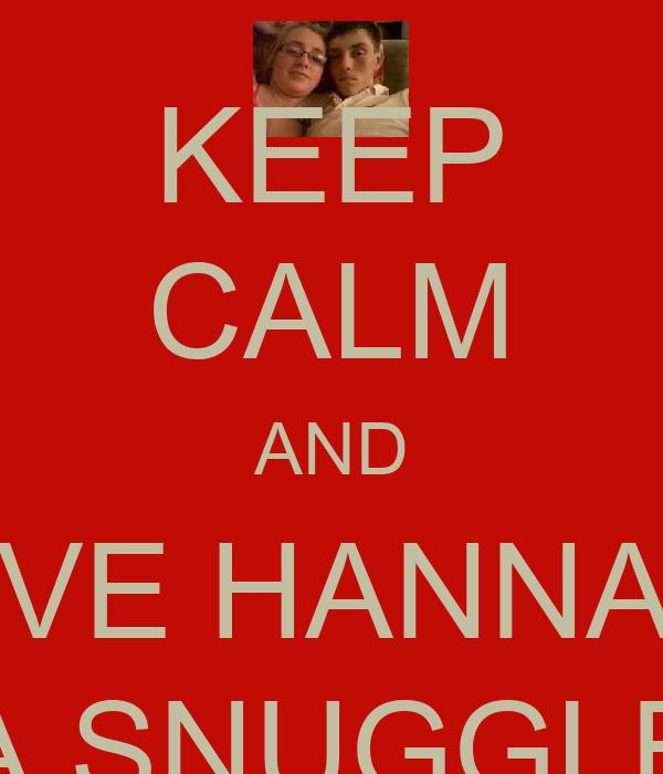KEEP CALM AND GIVE HANNAH  A SNUGGLE