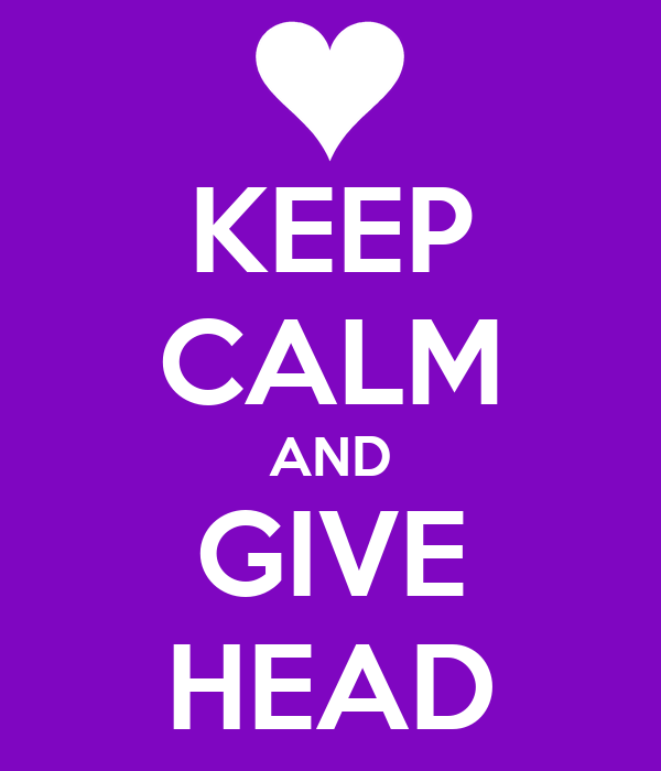KEEP CALM AND GIVE HEAD