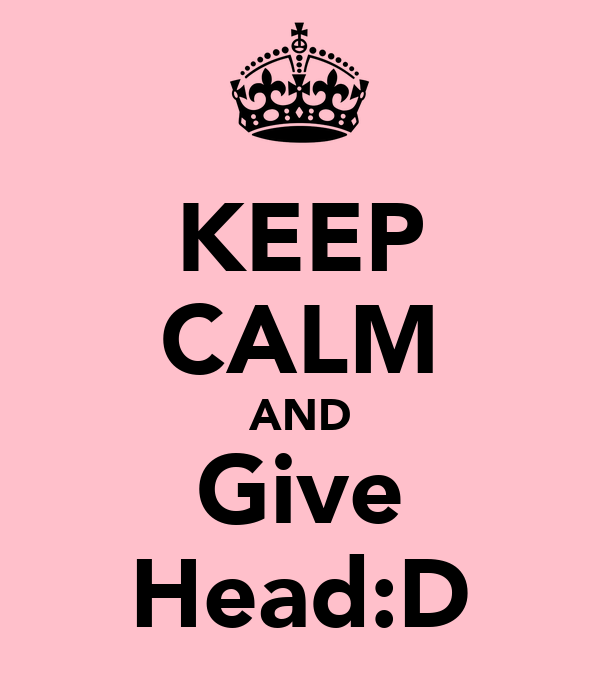 KEEP CALM AND Give Head:D