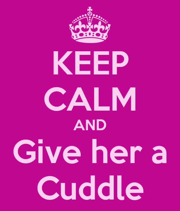 KEEP CALM AND Give her a Cuddle