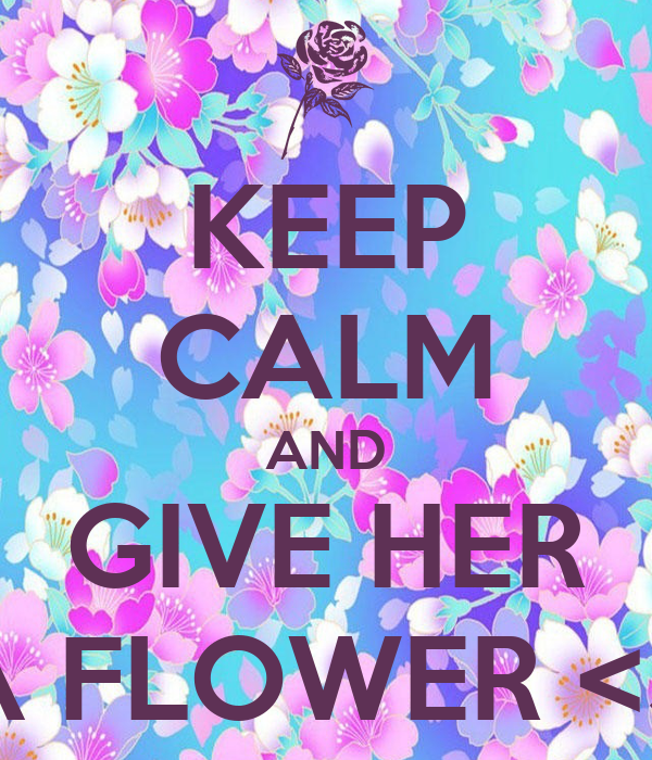 KEEP CALM AND GIVE HER A FLOWER <3