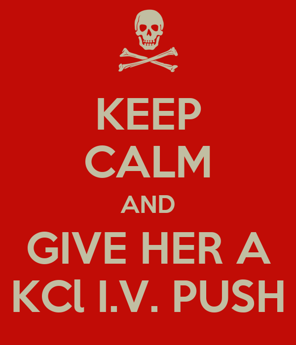 KEEP CALM AND GIVE HER A KCl I.V. PUSH