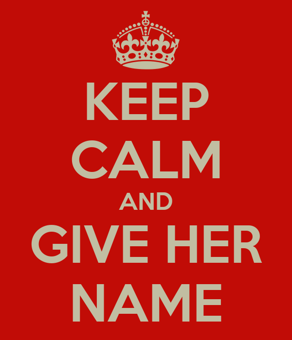 KEEP CALM AND GIVE HER NAME