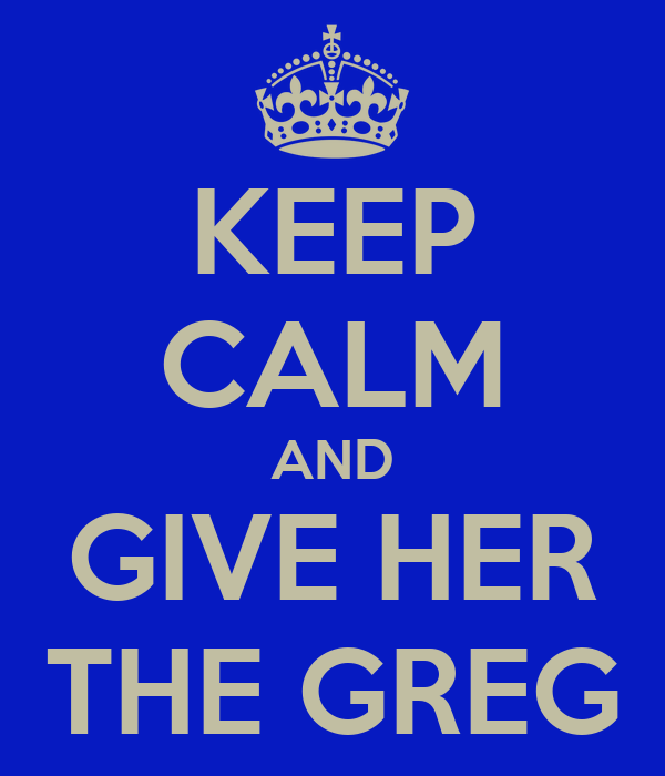 KEEP CALM AND GIVE HER THE GREG