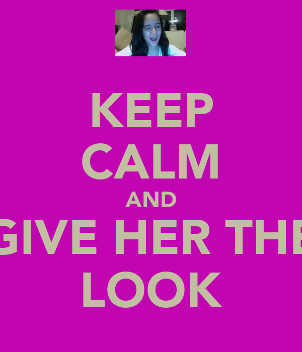 KEEP CALM AND GIVE HER THE LOOK