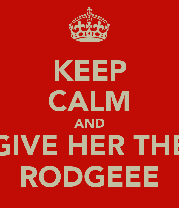 KEEP CALM AND GIVE HER THE RODGEEE