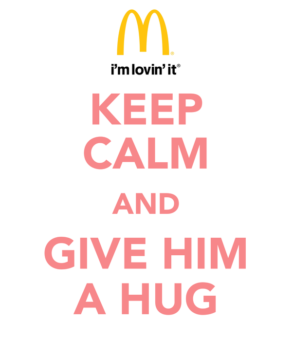 KEEP CALM AND GIVE HIM A HUG