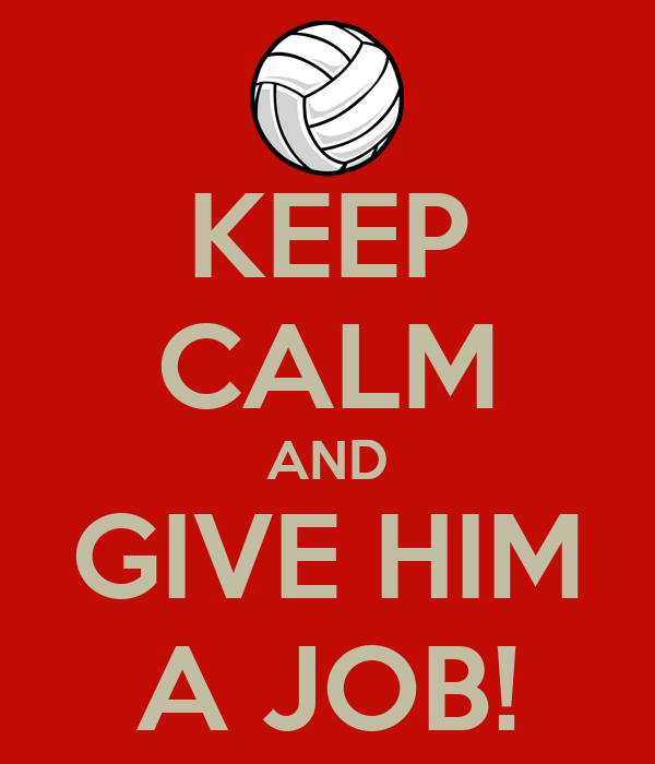 KEEP CALM AND GIVE HIM A JOB!