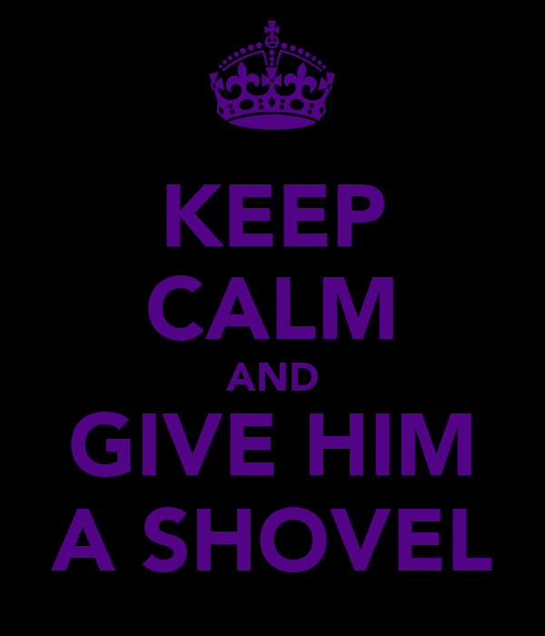 KEEP CALM AND GIVE HIM A SHOVEL