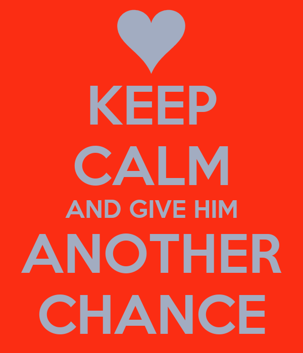 KEEP CALM AND GIVE HIM ANOTHER CHANCE