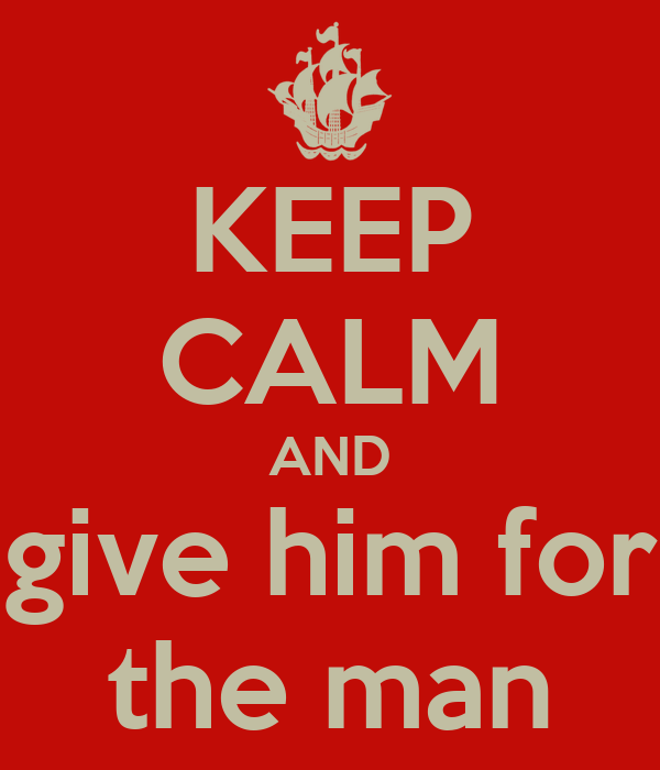 KEEP CALM AND give him for the man