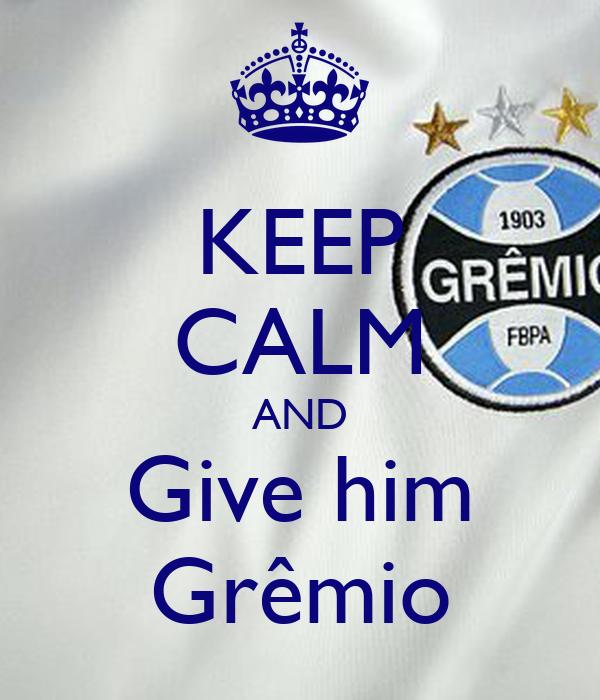 KEEP CALM AND Give him Grêmio