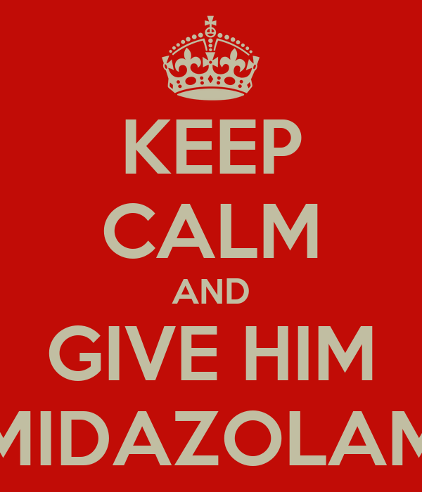 KEEP CALM AND GIVE HIM MIDAZOLAM
