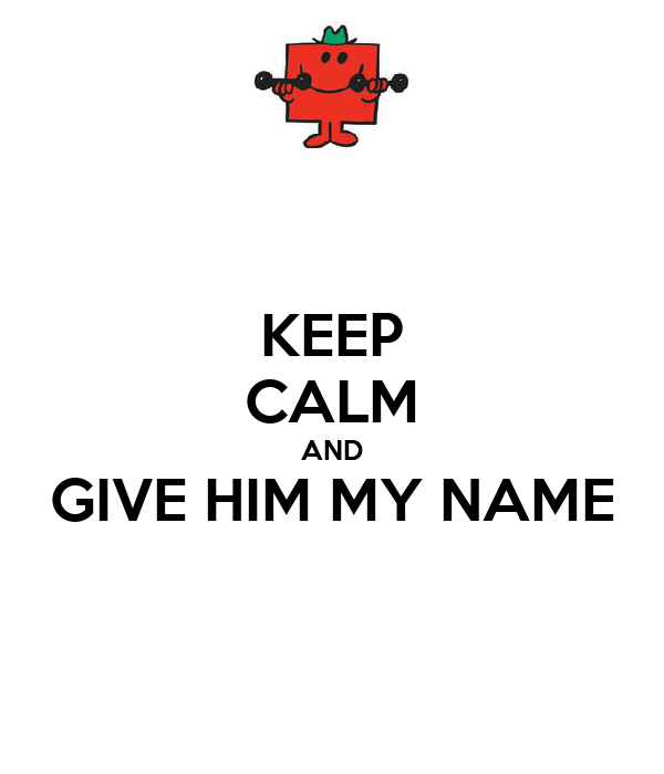 KEEP CALM AND GIVE HIM MY NAME