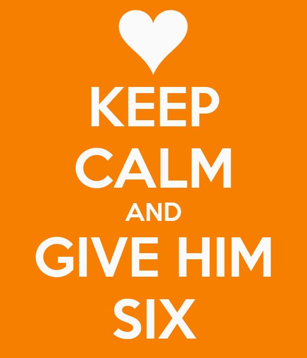 KEEP CALM AND GIVE HIM SIX