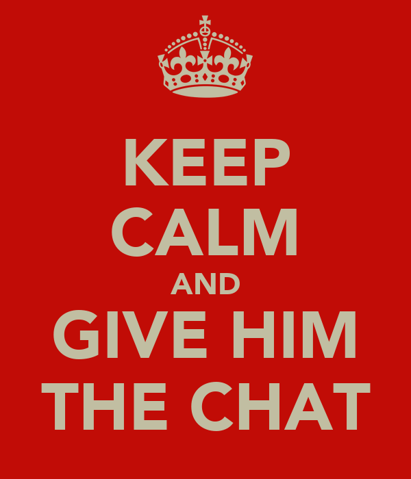 KEEP CALM AND GIVE HIM THE CHAT