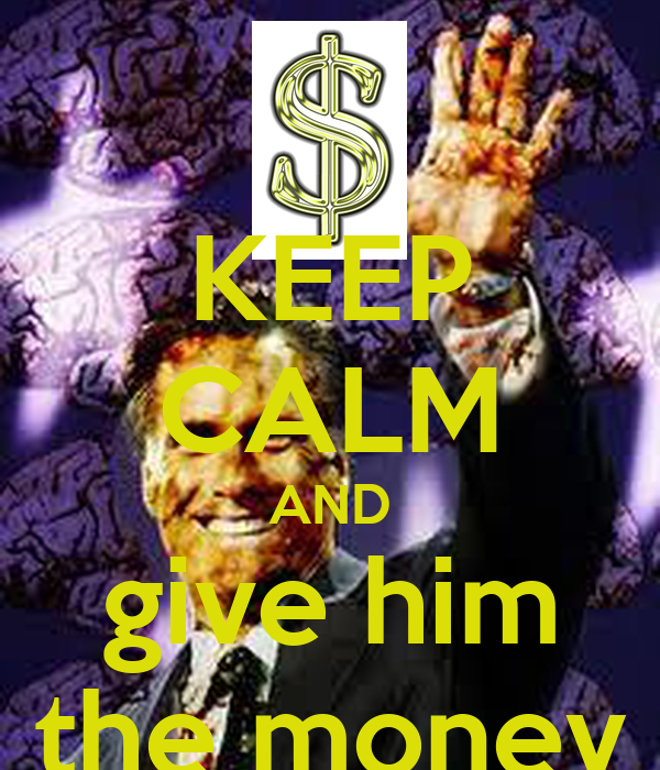 KEEP CALM AND give him the money