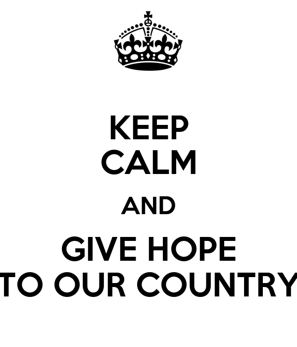 KEEP CALM AND GIVE HOPE TO OUR COUNTRY