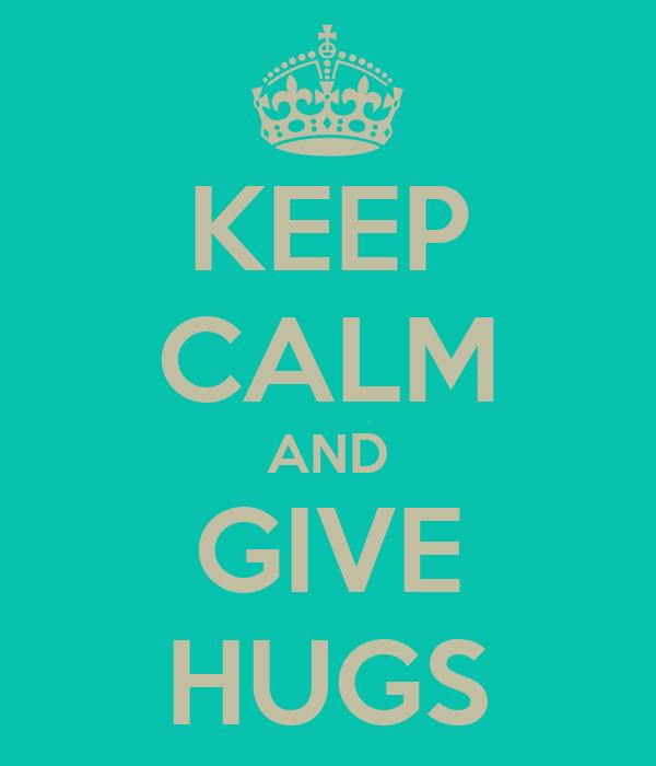 KEEP CALM AND GIVE HUGS