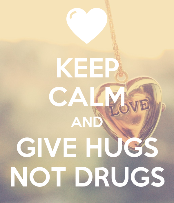 KEEP CALM AND GIVE HUGS NOT DRUGS