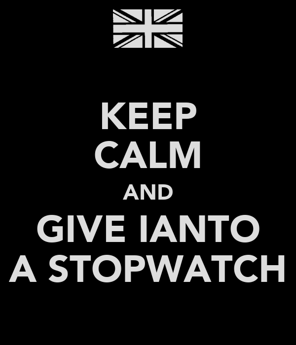 KEEP CALM AND GIVE IANTO A STOPWATCH